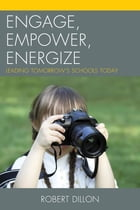 Engage, Empower, Energize: Leading Tomorrow's Schools Today by Robert Dillon