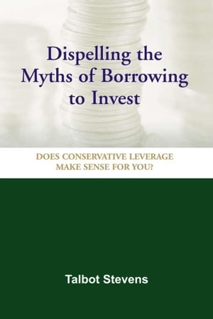 Dispelling the Myths of Borrowing to Invest: Does Conservative Leverage Make Sense for You? by Talbot Stevens