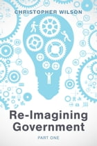 Re-Imagining Government: Part 1: Governments Overwhelmed and in Disrepute by Christopher Wilson