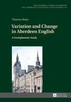 Variation and Change in Aberdeen English: A Sociophonetic Study by Thorsten Brato