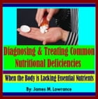 Diagnosing & Treating Common Nutritional Deficiencies: When the Body is Lacking Essential Nutrients by James Lowrance