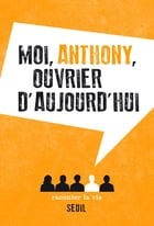 Moi, Anthony, ouvrier d'aujourd'hui by Anonyme