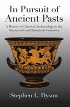 In Pursuit of Ancient Pasts: A History of Classical Archaeology in the Nineteenth and Twentieth Centuries by Professor Stephen L. Dyson