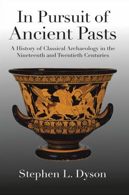 Book In Pursuit of Ancient Pasts: A History of Classical Archaeology in the Nineteenth and Twentieth… by Professor Stephen L. Dyson