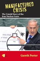 Manufactured Crisis: The Untold Story of the Iran Nuclear Scare by Gareth Porter
