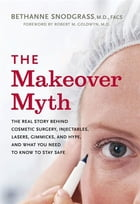 The Makeover Myth: The Real Story Behind Cosmetic Surgery, Injectables, Lasers, Gimmicks, and Hype, and What You Need t by Bethanne Snodgrass M.D.