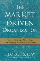 The Market Driven Organization: Understanding, Attracting, and Keeping Valuable Customers by George S Day