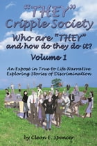 """""""THEY"""" Cripple Society Who are """"THEY"""" and how do they do it? Volume 1: An Expose in True to Life Narrative Exploring Stories of Discrimination by Cleon E. Spencer"""
