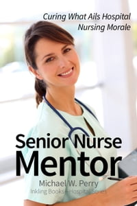 Senior Nurse Mentor: Curing What Ails Hospital Nursing