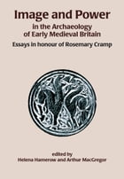 Image and Power in the Archaeology of Early Medieval Britain: Essays in honour of Rosemary Cramp by Helena Hamerow