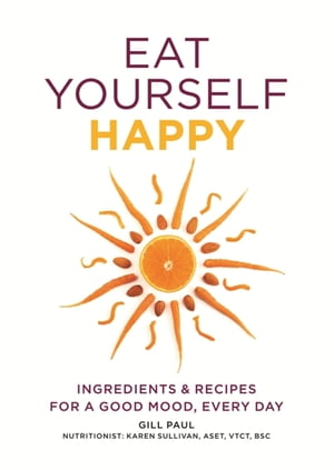 Eat Yourself Happy Ingredients & Recipes for a Good Mood,  Every Day