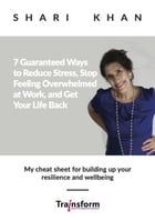 7 Guaranteed Ways to Reduce Stress, Stop Feeling Overwhelmed at Work, and Get Your Life Back - My cheat sheet for building up your resilience and well by Shari Khan