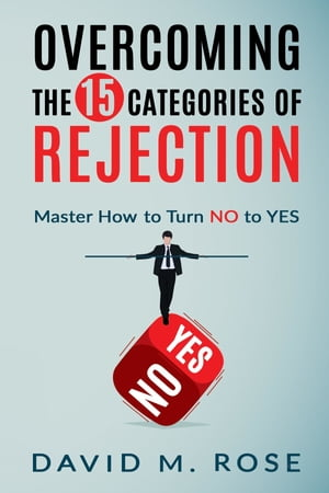 Overcoming The 15 Categories of Rejection: Master How to Turn NO to YES
