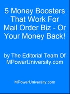 5 Money Boosters That Work For Mail Order Biz - Or Your Money Back! by Editorial Team Of MPowerUniversity.com