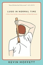 Lugo in Normal Time: A Story from Further Interpretations of Real-Life Events by Kevin Moffett