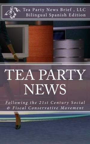 Tea Party News: Following the 21st Century Social & Fiscal Conservative Movement by Tea Party News Brief, LLC
