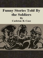 Funny Stories Told By the Soldiers by Carleton B. Case