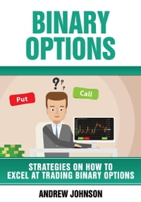 Binary Options: Strategies on How to Excel At Trading Binary Options