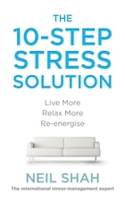 The 10-Step Stress Solution: Live More, Relax More, Re-energise by Neil Shah