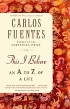 This I Believe: An A to Z of a Life by Carlos Fuentes