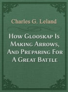 How Glooskap Is Making Arrows, And Preparing For A Great Battle by Charles G. Leland