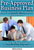 Pre-Approved Business Plan – Banks, Investors and Shareholders Cannot Resist (The Step-By-Step Guide To Get Funds For Your Business) by Michael Bush