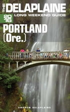 Portland (Ore.) - The Delaplaine 2016 Long Weekend Guide by Andrew Delaplaine