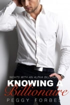 Knowing a Billionaire: Nights with an Alpha Billionaire, #2 by Peggy Forbes