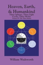 Heaven, Earth, & Humankind: Three spheres, Three light Cycles, Three Modes: Volume IV: The Three Modes by William Wadsworth