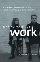 Making Marriage Work: A History of Marriage and Divorce in the Twentieth-Century United States by Kristin Celello
