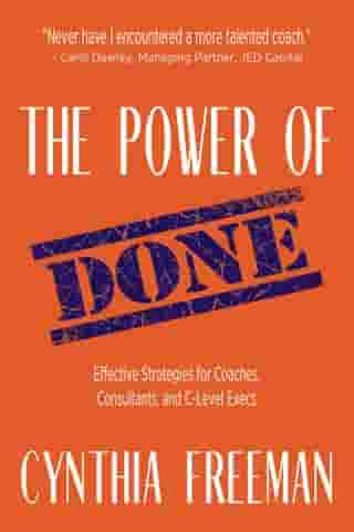 The Power of Done: Effective Strategies for Coaches, Consultants, and C-Level Execs