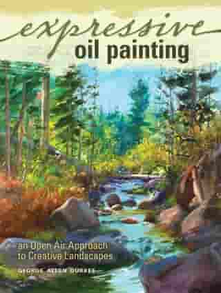 Expressive Oil Painting: An Open Air Approach to Creative Landscapes by George Allen Durkee