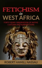 Fetichism in West Africa: Forty Years' Observation of Native Customs and Superstitions by Robert Hamill Nassau