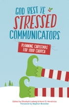 God Rest Ye Stressed Communicators: Planning Christmas for Your Church by Stephen Brewster
