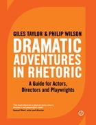 Dramatic Adventures in Rhetoric: A Guide for Actors, Directors and Playwrights by Giles  Taylor