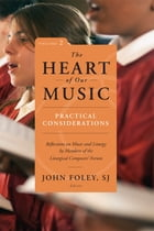 The Heart of Our Music: Practical Considerations: Reflections on Music and Liturgy by Members of the Liturgical Composers Forum by John Foley SJ