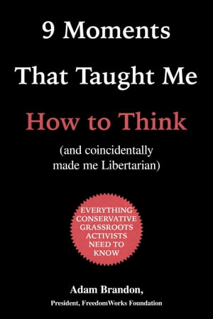 9 Moments That Taught Me How to Think: (and coincidentally made me Libertarian) by Adam Brandon