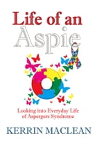 Life of an Aspie: Looking into Everyday Life of Aspergers Syndrome by Kerrin Maclean