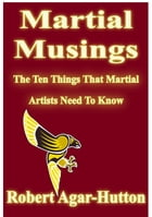 Martial Musings: The Ten Things That Martial Artists Need To Know by Robert Agar-Hutton
