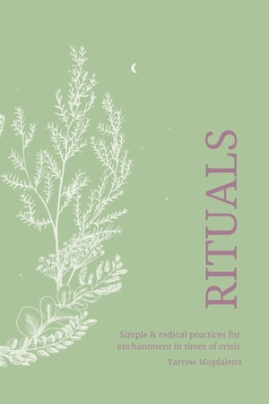 Rituals - simple & radical practices for enchantment in times of crisis by Yarrow Magdalena