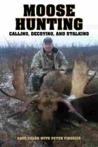 Moose Hunting: Calling, Decoying, and Stalking by Dave Kelso
