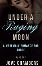 Under a Raging Moon: Part One: A Werewolf Romance for Three by Jove Chambers