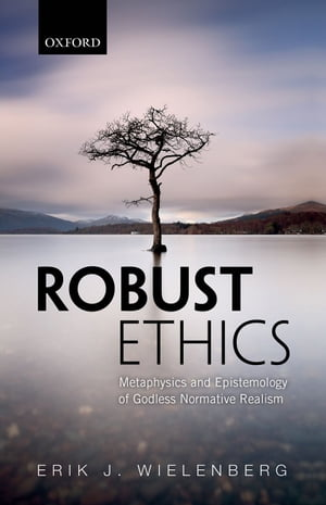 Robust Ethics The Metaphysics and Epistemology of Godless Normative Realism