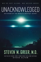 Unacknowledged: An Expose of the World's Greatest Secret by Steven Greer M.D.