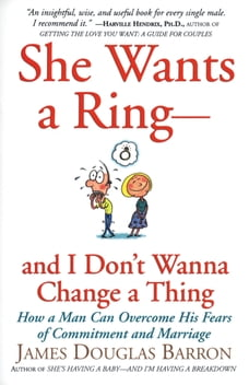 She Wants a Ring--and I Don't Wanna Change a Thing: How a Man Can Overcome His Fears of Commitment…