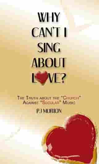 """Why Can't I Sing About Love?: The Truth About the """"Church"""" Against """"Secular"""" Music"""