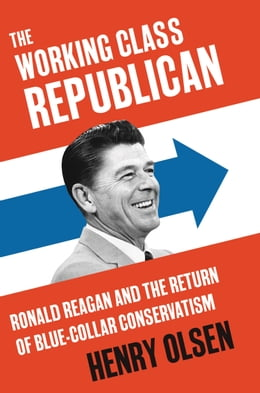 Book The Working Class Republican: Ronald Reagan and the Return of Blue-Collar Conservatism by Henry Olsen