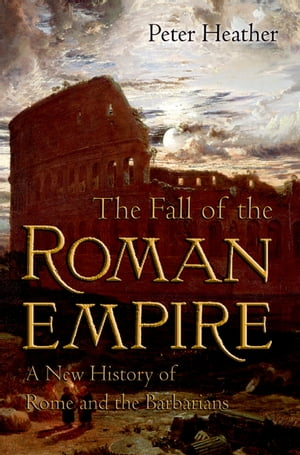 The Fall of the Roman Empire: A New History of Rome and the Barbarians A New History of Rome and the Barbarians