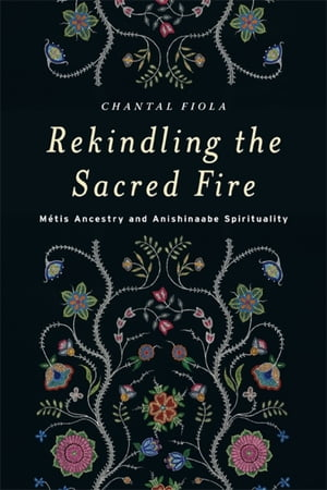 Rekindling the Sacred Fire M�tis Ancestry and Anishinaabe Spirituality