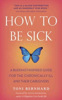 How to Be Sick: A Buddhist-Inspired Guide for the Chronically Ill and Their Caregivers